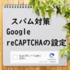 Contact Form7スパム対策+reCAPTCHAが表示されない対処法とv2・v3の違い