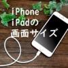 iPhone3~11 Pro Max・iPad mini~Proの画面サイズと解像度一覧