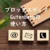 ちゃんと使えば便利なブロックエディタ「Gutenberg」の使い方詳細