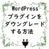 WordPressプラグインをダウングレードする方法