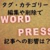 WordPressでタグやカテゴリーを編集・削除すると記事への影響は?