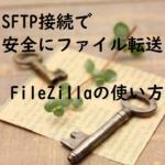 図解!SFTP接続で安全にファイル転送する方法「FileZilla」エックスサーバーの例