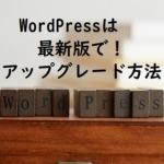 WordPressは最新バージョンで使おう!アップグレード方法と注意点